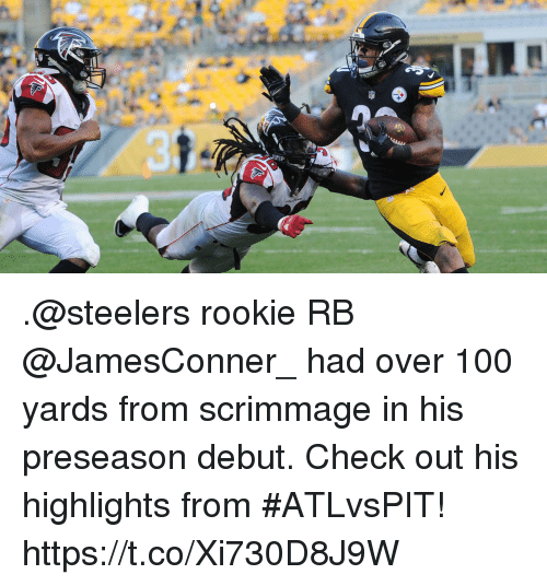 Anaconda, Memes, and Steelers: .@steelers rookie RB @JamesConner_ had over 100 yards from scrimmage in his preseason debut.  Check out his highlights from #ATLvsPIT! https://t.co/Xi730D8J9W