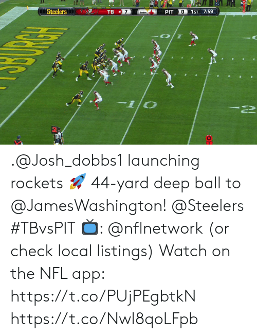 listings: Steelers  TB  O  PIT  1ST 7:59  Steelers .@Josh_dobbs1 launching rockets 🚀  44-yard deep ball to @JamesWashington! @Steelers #TBvsPIT  📺: @nflnetwork (or check local listings) Watch on the NFL app: https://t.co/PUjPEgbtkN https://t.co/NwI8qoLFpb