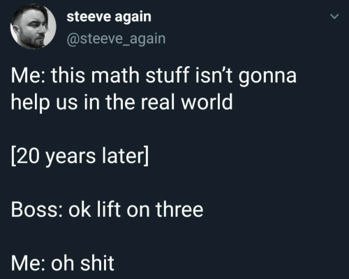 real world: steeve again  @steeve_again  Me: this math stuff isn't gonna  help us in the real world  [20 years later]  Boss: ok lift on three  Me: oh shit