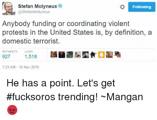 Definitely, Protest, and Definition: Stefan Molyneux  Following  StefanMolyneux  Anybody funding or coordinating violent  protests in the United States is, by definition, a  domestic terrorist.  RETVEETS LIKES  927  1,518  7:23 AM 10 Nov 2016 He has a point.   Let's get #fucksoros trending!  ~Mangan😡