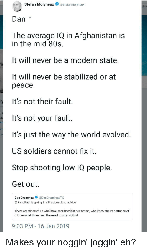 80s, Advice, and Bad: Stefan Molyneux@StefanMolyneux  Dan  The average IQ in Afghanistan is  in the mid 80s.  It will never be a modern state.  It will never be stabilized or at  peace.  It's not their fault.  It's not your fault.  It's just the way the world evolved.  US soldiers cannot fix it.  Stop shooting low IQ people.  Get out  Dan Crenshaw @DanCrenshawTX  @RandPaul is giving the President bad advice  There are those of us who have sacrificed for our nation, who know the importance of  this terrorist threat and the need to stay vigilant.  9:03 PM - 16 Jan 2019