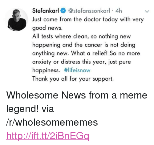 """Pure Happiness: Stefankarl@stefanssonkarl 4h  Just came from the doctor today with very  good news.  All tests where clean, so nothing new  happening and the cancer is not doing  anything new. What a relief! So no more  anxiety or distress this year, just pure  happiness. #lifeisnow  Thank you all for your support <p>Wholesome News from a meme legend! via /r/wholesomememes <a href=""""http://ift.tt/2iBnEGq"""">http://ift.tt/2iBnEGq</a></p>"""
