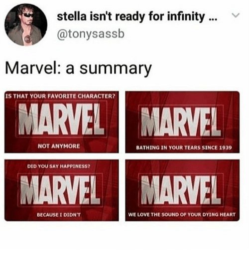 Favorite Character: stella isn't ready for infinity  @tonysassb  Marvel: a summary  IS THAT YOUR FAVORITE CHARACTER?  MARVEL  MARVEL  NOT ANYMORE  BATHING IN YOUR TEARS SINCE 1939  DID YOU SAY HAPPINESS?  MARVEL  MARVEL  WE LOVE THE SOUND OF YOUR DYING HEART  BECAUSE I DIDN'T