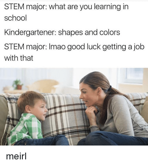 School, Good, and Luck: STEM major: what are you learning in  school  Kindergartener: shapes and colors  STEM major: Imao good luck getting a job  with that meirl