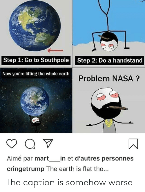 Nasa, Earth, and Step: Step 1: Go to Southpole  Step 2: Do a handstand  Now you're lifting the whole earth  Problem NASA?  Aimé par mart_in et d'autres personnes  cringetrump The earth is flat tho... The caption is somehow worse