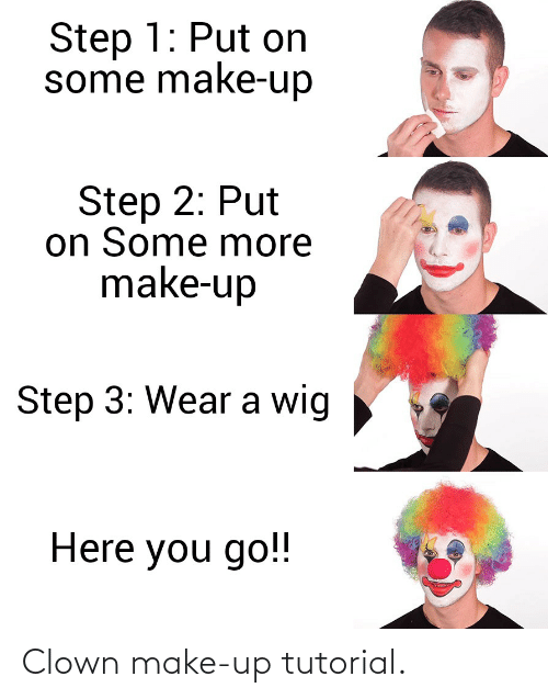 Step 3: Step 1: Put on  some make-up  Step 2: Put  on Some more  make-up  Step 3: Wear a wig  Here you go!! Clown make-up tutorial.