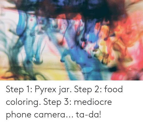 Step 3: Step 1: Pyrex jar. Step 2: food coloring. Step 3: mediocre phone camera... ta-da!