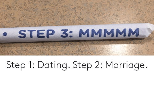 Step 3: STEP 3: MMMMM Step 1: Dating. Step 2: Marriage.