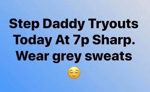 Memes, Grey, and Today: Step Daddy Tryouts  Today At 7p Sharp.  Wear grey sweats