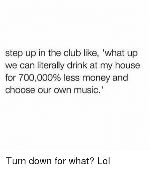 "step ups: step up in the club like, 'what up  we can literally drink at my house  for 700,000% less money and  choose our own music."" Turn down for what? Lol"