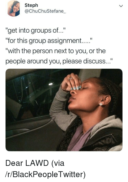 """Blackpeopletwitter, Next, and Group: Steph  @ChuChuStefane_  """"get into groups of..""""  """"for this group assignment....""""  """"with the person next to you, or the  people around you, please discuss Dear LAWD (via /r/BlackPeopleTwitter)"""