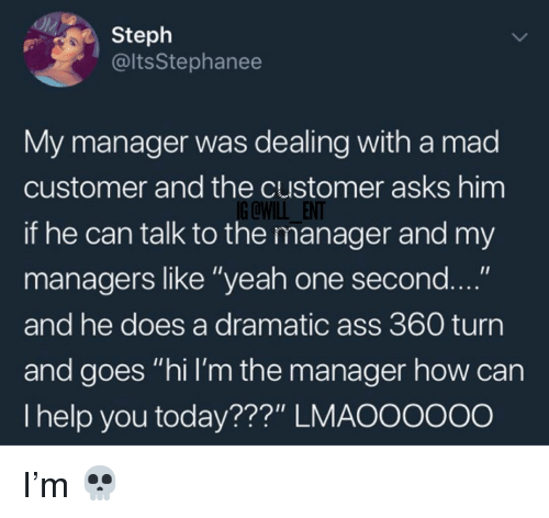 "Ass, Memes, and Yeah: Steph  @ltsStephanee  My manager was dealing with a mad  customer and the customer asks him  if he can talk to the manager and my  managers like ""yeah one second  and he does a dramatic ass 360 turn  and goes ""hi I'm the manager how can  I help you today???"" LMAOOoo0o  IG QWILL ENT I'm 💀"