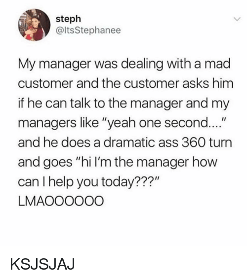"Ass, Memes, and Yeah: steph  @ltsStephanee  My manager was dealing with a mad  customer and the customer asks him  if he can talk to the manager and my  managers like ""yeah one second  and he does a dramatic ass 360 turn  and goes ""hi I'm the manager how  can I help you today???""  LMAOOOOOO KSJSJAJ"