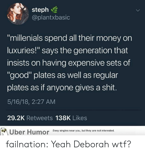 """Gives A Shit: steph  @plantxbasic  """"millenials spend all their money on  luxuries!"""" says the generation that  insists on having expensive sets of  """"good"""" plates as well as regular  plates as if anyone gives a shit.  5/16/18, 2:27 AM  29.2K Retweets 138K Likes  Uber  Humor  Sexy singles near you, but they are not interested failnation:  Yeah Deborah wtf?"""