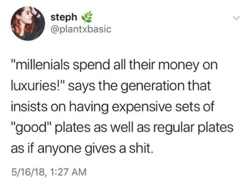 """Gives A Shit: steph  @plantxbasic  """"millenials spend all their money on  luxuries!"""" says the generation that  insists on having expensive sets of  """"good"""" plates as well as regular plates  as if anyone gives a shit.  5/16/18, 1:27 AM"""