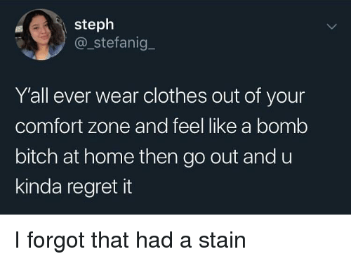 Bitch, Clothes, and Regret: steph  @_stefanig  Yall ever wear clothes out of your  comfort zone and feel like a bomb  bitch at home then go out andu  kinda regret it I forgot that had a stain