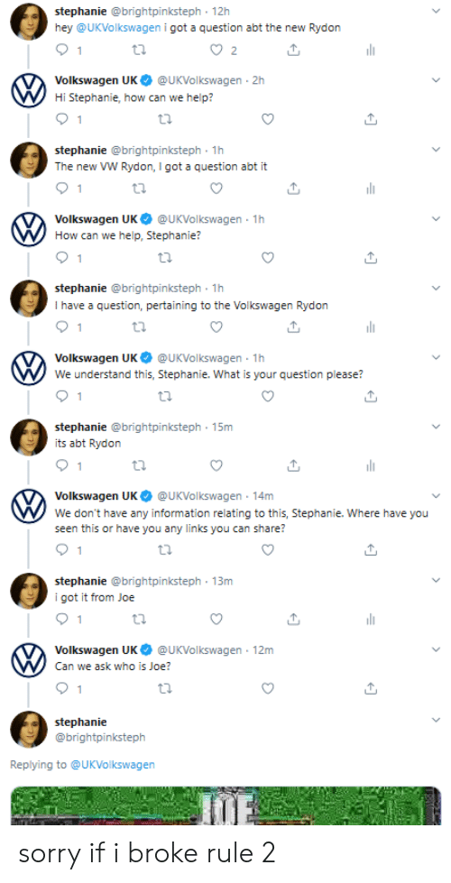 Sorry, Help, and Information: stephanie @brightpinksteph 12h  hey @UKVolkswagen i got a question abt the new Rydon  2  Volkswagen UK  @UKVolkswagen 2h  Hi Stephanie, how can we help?  1  stephanie @brightpinksteph 1h  The new VW Rydon, I got a question abt it  1  Volkswagen UK  @UKVolkswagen 1h  How can we help, Stephanie?  stephanie @brightpinksteph 1h  I have a question, pertaining to the Volkswagen Rydon  Volkswagen UK  @UKVolkswagen 1h  We understand this, Stephanie. What is your question please?  stephanie @brightpinksteph 15m  its abt Rydon  Volkswagen UK  @UKVolkswagen 14m  We don't have any information relating to this, Stephanie. Where have you  seen this or have you any links you can share?  stephanie @brightpinksteph 13m  i got it from Joe  1  Volkswagen UK  @UKVolkswagen 12m  Can we ask who is Joe?  1  stephanie  @brightpinksteph  Replying to @UKVolkswagen  JUE sorry if i broke rule 2