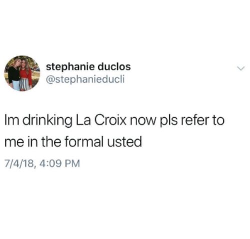 Drinking, Now, and Pls: stephanie duclos  @stephanieducli  Im drinking La Croix now pls refer to  me in the formal usted  7/4/18, 4:09 PM