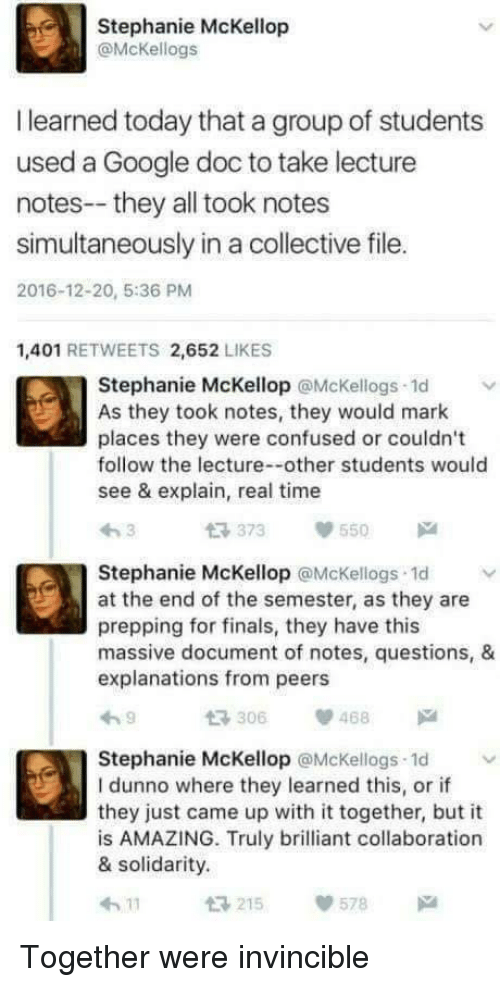 collaboration: Stephanie McKellop  @McKellogs  I learned today that a group of students  used a Google doc to take lecture  notes--they all took notes  simultaneously in a collective file.  2016-12-20, 5:36 PM  1,401 RETWEETS 2,652 LIKES  Stephanie McKellop @Mckellogs 1d  As they took notes, they would mark  places they were confused or couldn't  follow the lecture--other students would  see & explain, real time  t 373 55  Stephanie McKellop @McKellogs 1d  at the end of the semester, as they are  prepping for finals, they have this  massive document of notes, questions, &  explanations from peers  306468  Stephanie McKellop @McKellogs 1d  I dunno where they learned this, or if  they just came up with it together, but it  is AMAZING. Truly brilliant collaboration  & solidarity.  215  578 Together were invincible