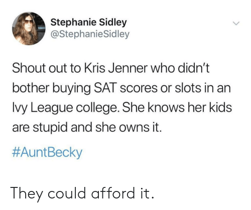 College, Kris Jenner, and She Knows: Stephanie Sidley  @StephanieSidley  Shout out to Kris Jenner who didn't  bother buying SAT scores or slots in an  lvy League college. She knows her kids  are stupid and she owns it.  #Aunt Becky They could afford it.