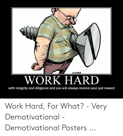 Hard Work Meme: STEPHE  WORK HARD  with integrity and diligence and you will always receive your just reward Work Hard, For What? - Very Demotivational - Demotivational Posters ...