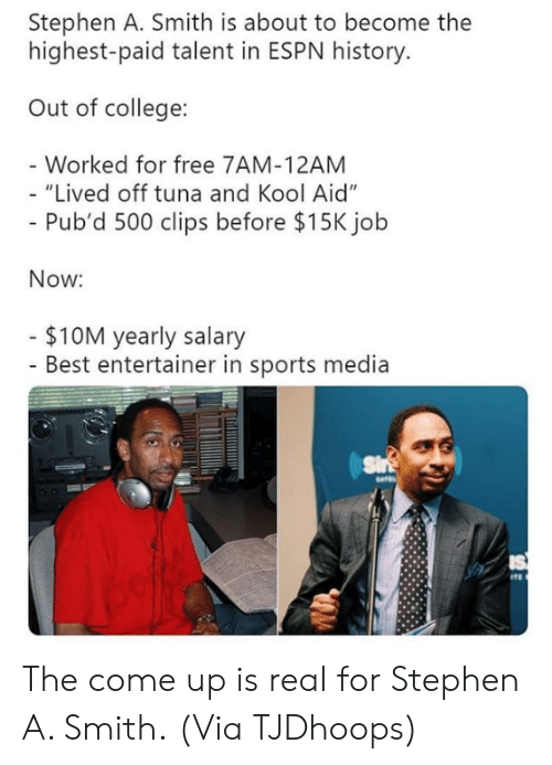 "College, Espn, and Kool Aid: Stephen A. Smith is about to become the  highest-paid talent in ESPN history  Out of college:  Worked for free 7AM-12AM  ""Lived off tuna and Kool Aid""  Pub'd 500 clips before $15K jolb  Now:  $10M yearly salary  - Best entertainer in sports media The come up is real for Stephen A. Smith.  (Via TJDhoops)"