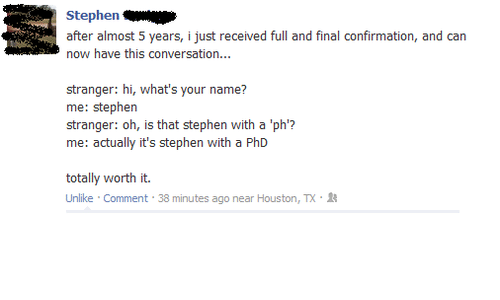 conversating: Stephen  after almost 5 years, ijust received full and final confirmation, and can  now have this conversation...  stranger: hi, what's your name?  me: Stephen  stranger: oh, is that stephen with a 'ph'?  me: actually it's stephen with a PhD  totally worth it.  Unlike Comment  38 minutes ago near Houston, TX.R