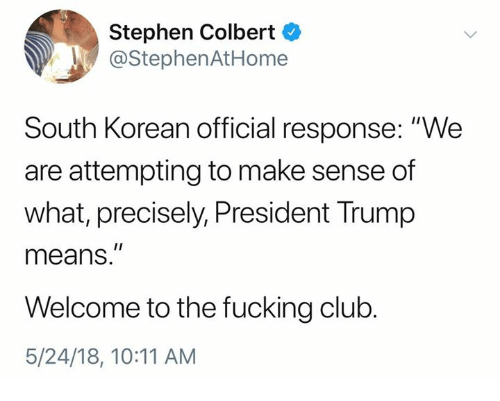 """Club, Fucking, and Stephen: Stephen Colbert  @StephenAtHome  South Korean official response: """"We  are attempting to make sense of  what, precisely, President Trump  means.""""  Welcome to the fucking club.  5/24/18, 10:11 AM"""