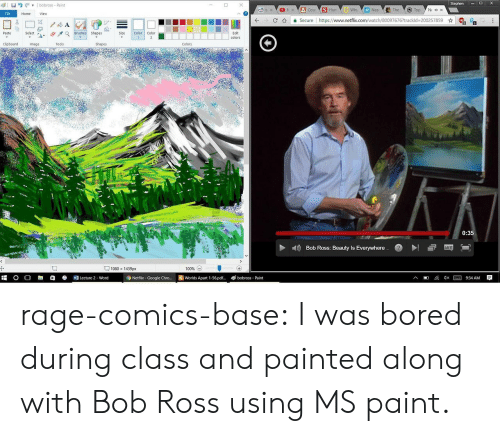 Anaconda, Bored, and Google: Stephen DX  I  bobross- Paint  Hum  Nea  File  Home  View  C介 을 secure l https://www.netflix.com/watch/800976767trackid-200257859 ☆  R  Edit  Paste  Size Color Color  Select a-  Clipboard  Image  Tools  Shapes  Colors  0:35  Bob Ross: Beauty Is Everywhere  1080 x 1439px  100% (-)  O O R1白  Lecture 2 . word  Netflix- Google Chro... Worlds Apart 1-56.pd  bobross Paint rage-comics-base:  I was bored during class and painted along with Bob Ross using MS paint.