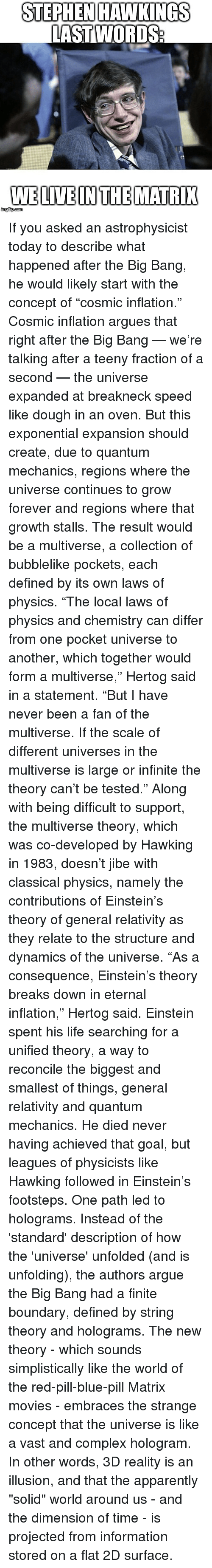 """Apparently, Arguing, and Complex: STEPHEN HAWKINGS  LAST WORDS  WELIVEINTHEMATRI If you asked an astrophysicist today to describe what happened after the Big Bang, he would likely start with the concept of """"cosmic inflation."""" Cosmic inflation argues that right after the Big Bang — we're talking after a teeny fraction of a second — the universe expanded at breakneck speed like dough in an oven. But this exponential expansion should create, due to quantum mechanics, regions where the universe continues to grow forever and regions where that growth stalls. The result would be a multiverse, a collection of bubblelike pockets, each defined by its own laws of physics. """"The local laws of physics and chemistry can differ from one pocket universe to another, which together would form a multiverse,"""" Hertog said in a statement. """"But I have never been a fan of the multiverse. If the scale of different universes in the multiverse is large or infinite the theory can't be tested."""" Along with being difficult to support, the multiverse theory, which was co-developed by Hawking in 1983, doesn't jibe with classical physics, namely the contributions of Einstein's theory of general relativity as they relate to the structure and dynamics of the universe. """"As a consequence, Einstein's theory breaks down in eternal inflation,"""" Hertog said. Einstein spent his life searching for a unified theory, a way to reconcile the biggest and smallest of things, general relativity and quantum mechanics. He died never having achieved that goal, but leagues of physicists like Hawking followed in Einstein's footsteps. One path led to holograms. Instead of the 'standard' description of how the 'universe' unfolded (and is unfolding), the authors argue the Big Bang had a finite boundary, defined by string theory and holograms. The new theory - which sounds simplistically like the world of the red-pill-blue-pill Matrix movies - embraces the strange concept that the universe is like a vast and complex hologram."""