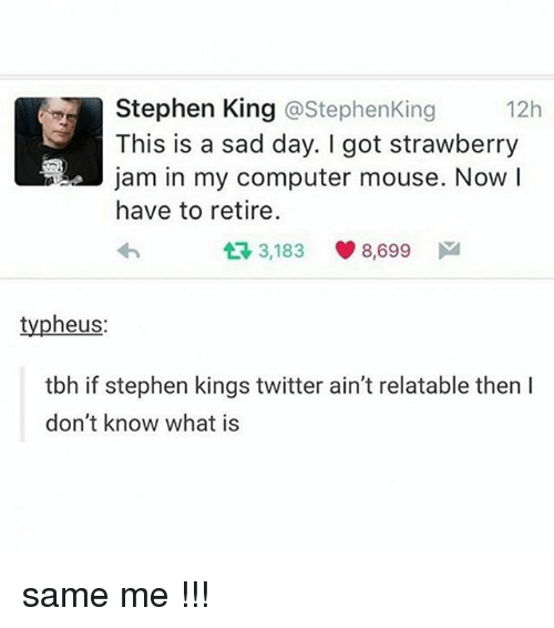 À   À  : Stephen King @Stephen King  12h  This is a sad day. got strawberry  a!a jam in my computer mouse. Now  I  have to retire.  t 3,183  8,699  M  typheus  tbh if stephen kings twitter ain't relatable then l  don't know what is same me !!!