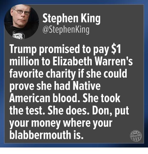 Money, Native American, and Stephen: Stephen King  @StephenKing  Trump promised to pay $1  million to Elizabeth Warren's  favorite charity if she could  prove she had Native  American blood, She took  the test. She does. Don, put  your money where your  blabbermouth is.  Other98