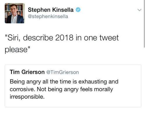 "Siri, Stephen, and Time: Stephen Kinsella o  @stephenkinsella  ""Siri, describe 2018 in one tweet  please""  Tim Grierson @TimGrierson  Being angry all the time is exhausting and  corrosive. Not being angry feels morally  irresponsible."