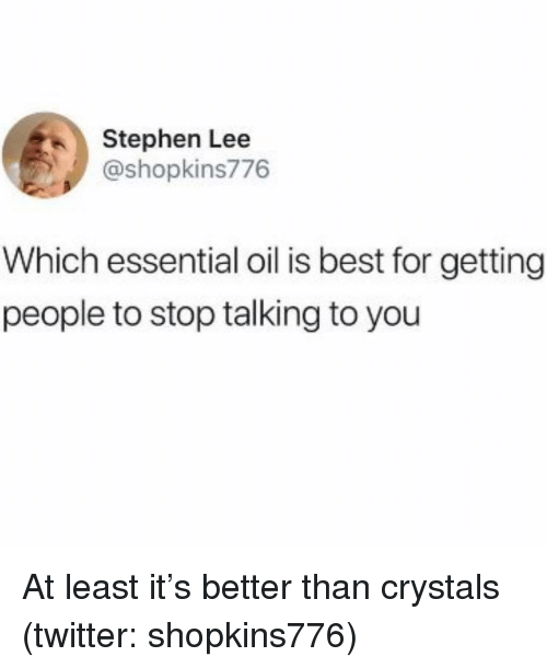 Stephen, Twitter, and Best: Stephen Lee  @shopkins776  Which essential oil is best for getting  people to stop talking to you At least it's better than crystals (twitter: shopkins776)