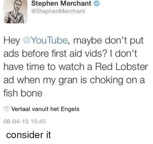 Stephen, youtube.com, and Red Lobster: Stephen Merchant  @StephenMerchant  Hey @YouTube, maybe don't put  ads before first aid vids? I don't  have time to watch a Red Lobster  ad when my gran is choking on a  fish bone  Vertaal vanuit het Engels  08-04-15 15:45 consider it