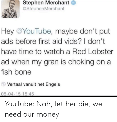 Money, Stephen, and youtube.com: Stephen Merchant  @StephenMerchant  Hey @YouTube, maybe don't put  ads before first aid vids? I don't  have time to watch a Red Lobster  ad when my gran is choking on a  fish bone  Vertaal vanuit het Engels  08-04-15 15:45 YouTube: Nah, let her die, we need our money.
