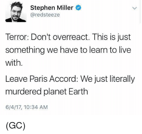 Memes, Stephen, and Earth: Stephen Miller  redsteeze  Terror: Don't overreact. This is just  something we have to learn to live  with.  Leave Paris Accord: We just literally  murdered planet Earth  6/4/17, 10:34 AM (GC)
