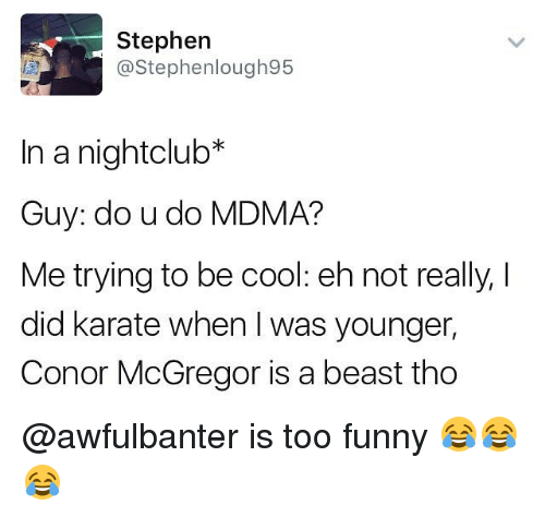 Didly: Stephen  @Stephenlough95  In a nightclub*  Guy: do u do MDMA?  Me trying to be cool: eh not really, I  did karate when was younger,  Conor McGregor is a beast tho @awfulbanter is too funny 😂😂😂