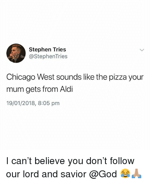 Aldi: Stephen Tries  @stephenTries  Chicago West sounds like the pizza your  mum gets from Aldi  19/01/2018, 8:05 pm I can't believe you don't follow our lord and savior @God 😂🙏🏽