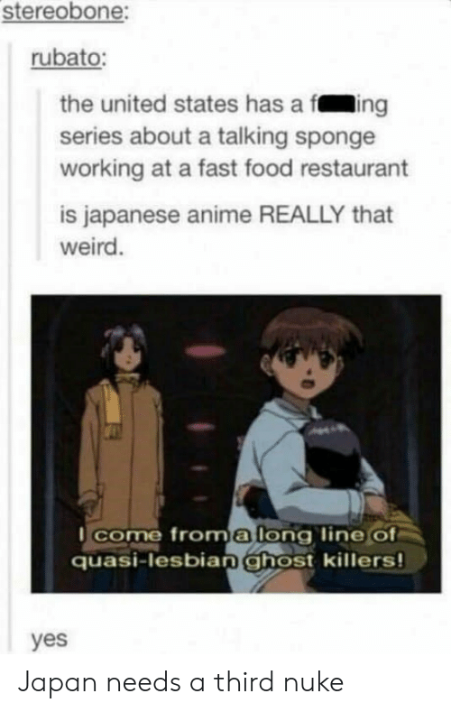 fast-food-restaurant: stereobone:  rubato:  the united states has a fing  series about a talking sponge  working at a fast food restaurant  is Japanese anime REALLY that  weird  l come froma lona line Of  quasi-lesbian ghost killers  yes Japan needs a third nuke