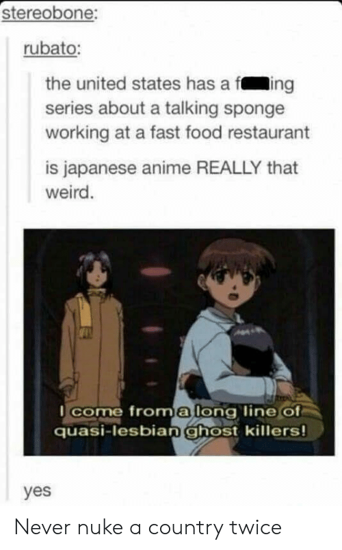 fast-food-restaurant: stereobone:  rubato:  the united states has a fing  series about a talking sponge  working at a fast food restaurant  is japanese anime REALLY that  weird  I come froma long line Of  quasi-lesbian ghost killers!  yes Never nuke a country twice