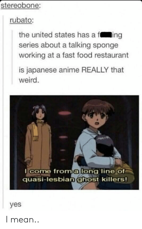 fast-food-restaurant: stereobone:  rubato:  the united states has a fing  series about a talking sponge  working at a fast food restaurant  is japanese anime REALLY that  weird.  come froma long line of  quasi-lesbianghost killers!  yes I mean..