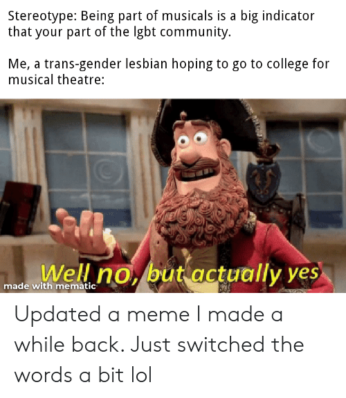 College, Community, and Lgbt: Stereotype: Being part of musicals is a big indicator  that your part of the lgbt community.  Me, a trans-gender lesbian hoping to go to college for  musical theatre:  Well no, but actually yes  made with mematic Updated a meme I made a while back. Just switched the words a bit lol