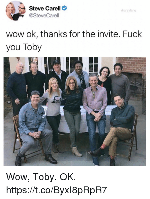 Fuck You, Funny, and Steve Carell: Steve Carell  drgrayfang  @SteveCarell  wow ok, thanks for the invite. Fuck  you Toby Wow, Toby. OK. https://t.co/ByxI8pRpR7