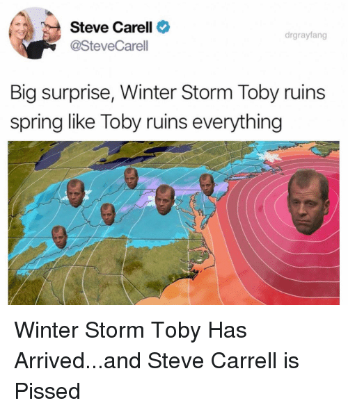 Steve Carell, The Office, and Winter: Steve Carell  @SteveCarell  drgrayfang  Big surprise, Winter Storm Toby ruins  spring like Toby ruins everything Winter Storm Toby Has Arrived...and Steve Carrell is Pissed