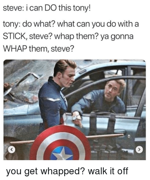 Stick, Can, and Them: steve: i can DO this tony!  tony: do what? what can you do with a  STICK, steve? whap them? ya gonna  WHAP them, steve? you get whapped? walk it off