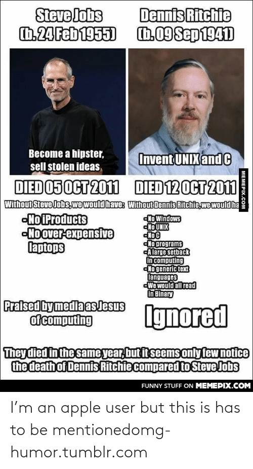 Unix: Steve Jobs  h.24Feb1955)  Dennis Ritchie  1.09Sep 1941  Become a hipster,  Invent UNIX and C  sell stolen ideas  DIED 05OCT 201  DIED 120CT 2011  Without Steve Jobs,we wouldhave: Without Dennis Ritchie,wewould ha  -No Products  -No over-expensive  laptops  Ho Windows  Ho UNIX  «По с  сНо programs  -Alarge setback  in computing  No generic text  languages  We would all read  in Binary  Praised bymedia asJesus  of computing  Ignored  They died in the same year, but it seems only few notice  the death of Dennis Ritchie compared to Steve Jobs  FUNNY STUFF ON MEMEPIX.COM  MEMEPIX.COM I'm an apple user but this is has to be mentionedomg-humor.tumblr.com