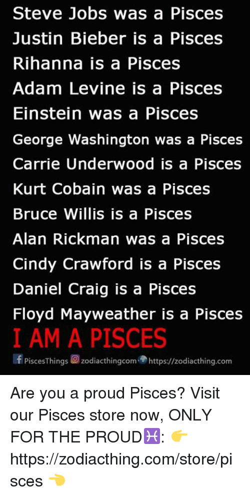 Floyd Mayweather, Justin Bieber, and Mayweather: Steve Jobs was a Pisces  Justin Bieber is a Pisces  Rihanna is a Pisces  Adam Levine is a Pisces  Einstein was a Pisces  George Washington was a Pisces  Carrie Underwood is a Pisces  Kurt Cobain was a Pisces  Bruce Willis is a Pisces  Alan Rickman was a Pisces  Cindy Crawford is a Pisces  Daniel Craig is a Pisces  Floyd Mayweather is a Pisces  I AM A PISCES  f PisceSThings C zodiacthingcom https://zodiacthing.com Are you a proud Pisces? Visit our Pisces store now, ONLY FOR THE PROUD♓️: 👉 https://zodiacthing.com/store/pisces 👈