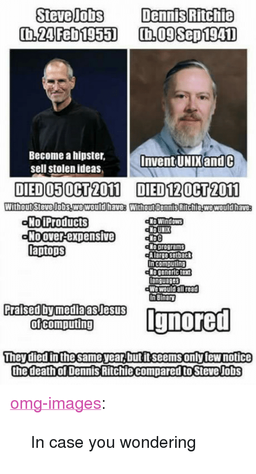 """Unix: Steve JobsDennis Ritchie  Become a hipster,  sell stolen ideas  Invent UNIX and C  DED050G 2000 DED120H了2000  WithoutStevelobs,wewould haves WithoutDennis Ritchie wewould havea  No iProducts  Noover-expensive  laptops  No UNIX  No programs  A large setback  n computing  anguages  We would all read  In Binary  Praised bymedaasJesuS  They died inthe same year,but ftseemsonly few notice  the death of Dennis Ritchiecompared to Steve Jobs <p><a href=""""http://omg-images.tumblr.com/post/151701683522/in-case-you-wondering"""" class=""""tumblr_blog"""">omg-images</a>:</p>  <blockquote><p>In case you wondering</p></blockquote>"""