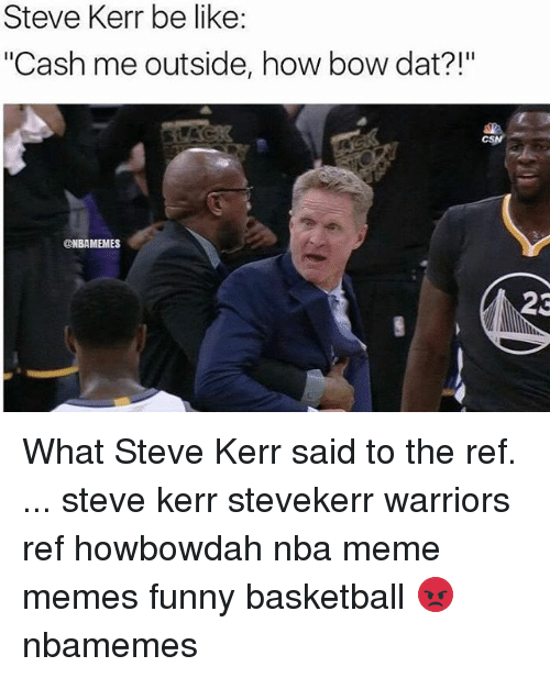 "The Ref: Steve Kerr be like:  ""Cash me outside, how bow dat?!""  NBAMEMES  23 What Steve Kerr said to the ref. ... steve kerr stevekerr warriors ref howbowdah nba meme memes funny basketball 😡 nbamemes"
